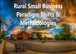 Rural Small Business Paradigm Shifts & Methodologies
